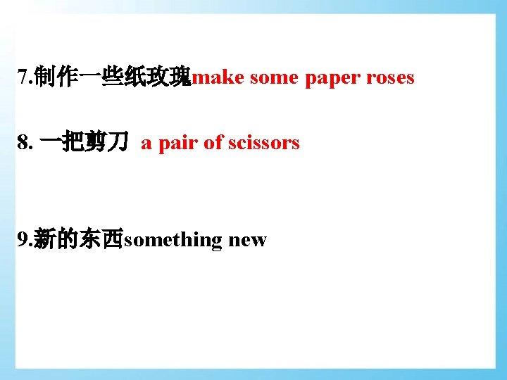 7. 制作一些纸玫瑰make some paper roses 8. 一把剪刀 a pair of scissors 9. 新的东西something new