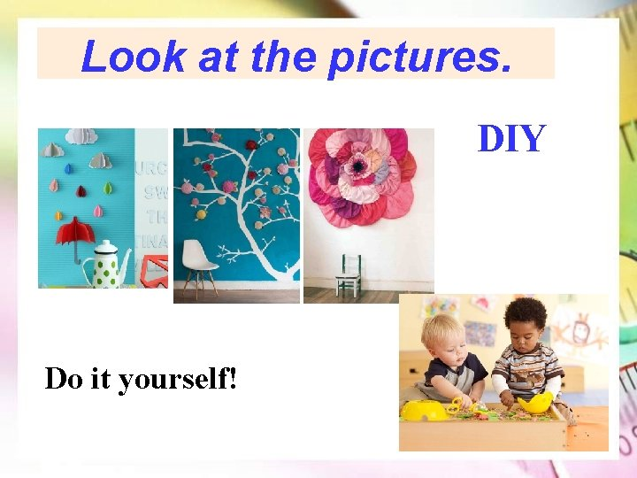Look at the pictures. DIY Do it yourself!