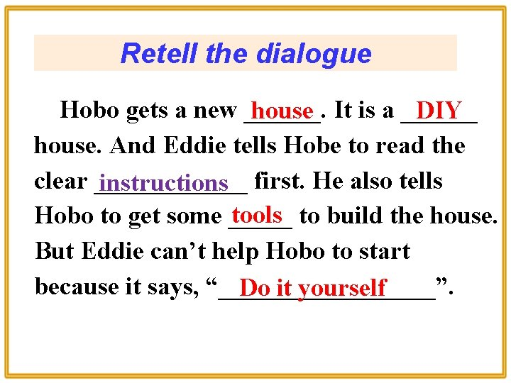 Retell the dialogue Hobo gets a new ______. house It is a ______ DIY
