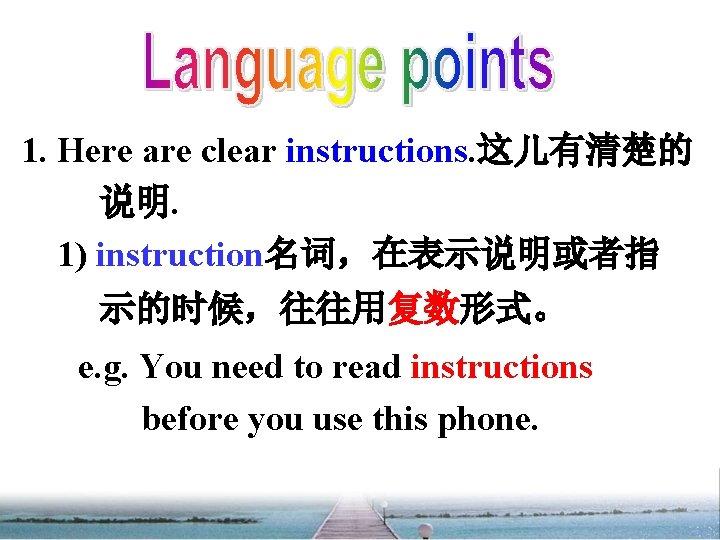 1. Here are clear instructions. 这儿有清楚的 说明. 1) instruction名词,在表示说明或者指 示的时候,往往用复数形式。 e. g. You need