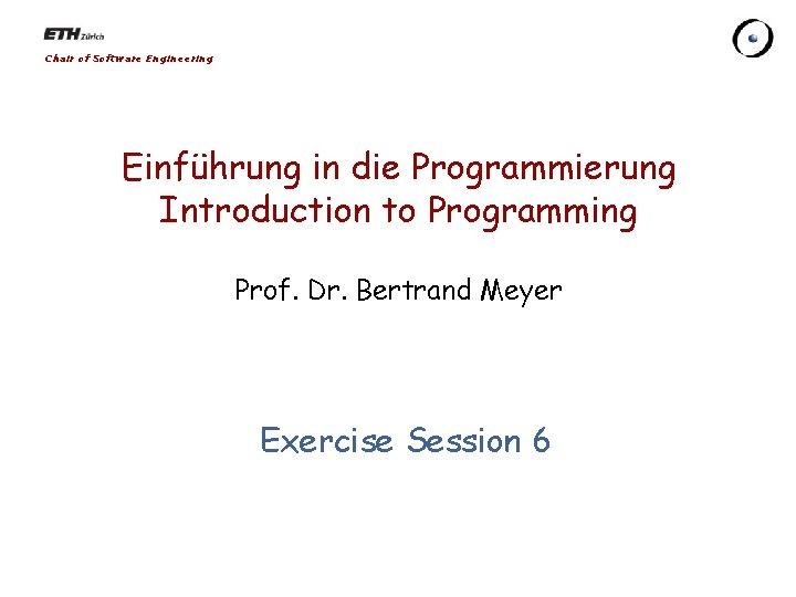 Chair of Software Engineering Einführung in die Programmierung Introduction to Programming Prof. Dr. Bertrand