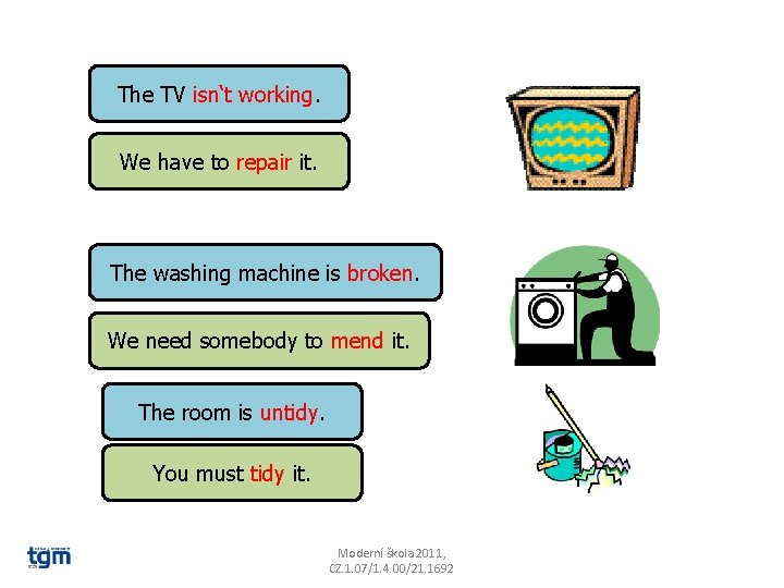 The TV isn't working. We have to repair it. The washing machine is broken.