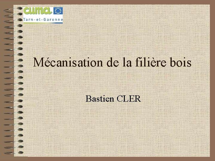 Mécanisation de la filière bois Bastien CLER