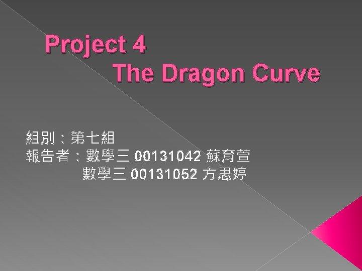 Project 4 The Dragon Curve 組別:第七組 報告者:數學三 00131042 蘇育萱 數學三 00131052 方思婷