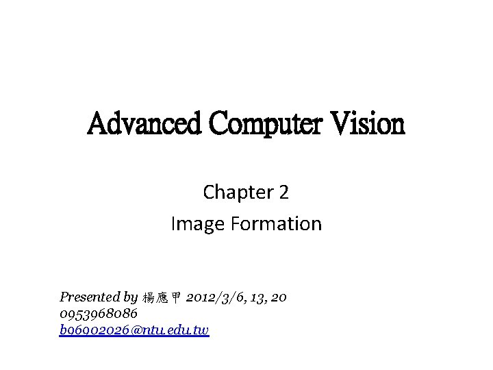 Advanced Computer Vision Chapter 2 Image Formation Presented by 楊應甲 2012/3/6, 13, 20 0953968086