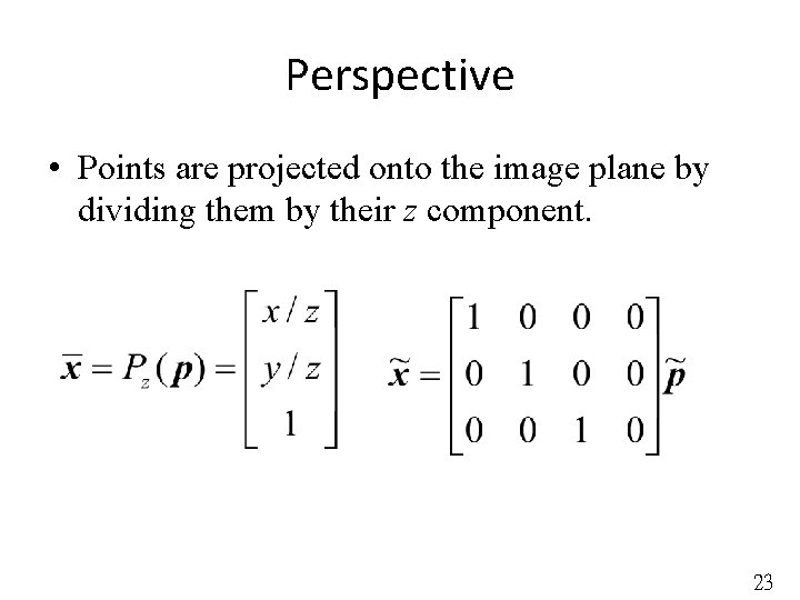 Perspective • Points are projected onto the image plane by dividing them by their