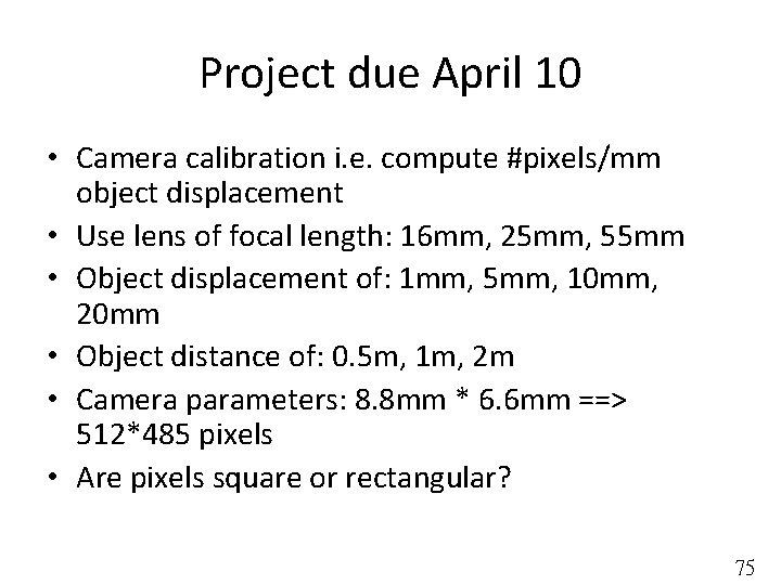 Project due April 10 • Camera calibration i. e. compute #pixels/mm object displacement •