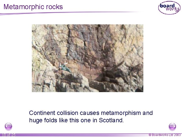 Metamorphic rocks Continent collision causes metamorphism and huge folds like this one in Scotland.