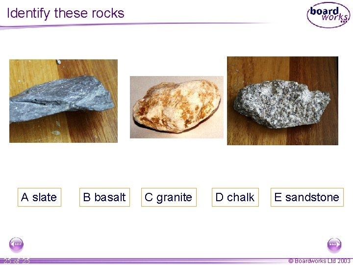 Identify these rocks A slate 25 of 25 B basalt C granite D chalk