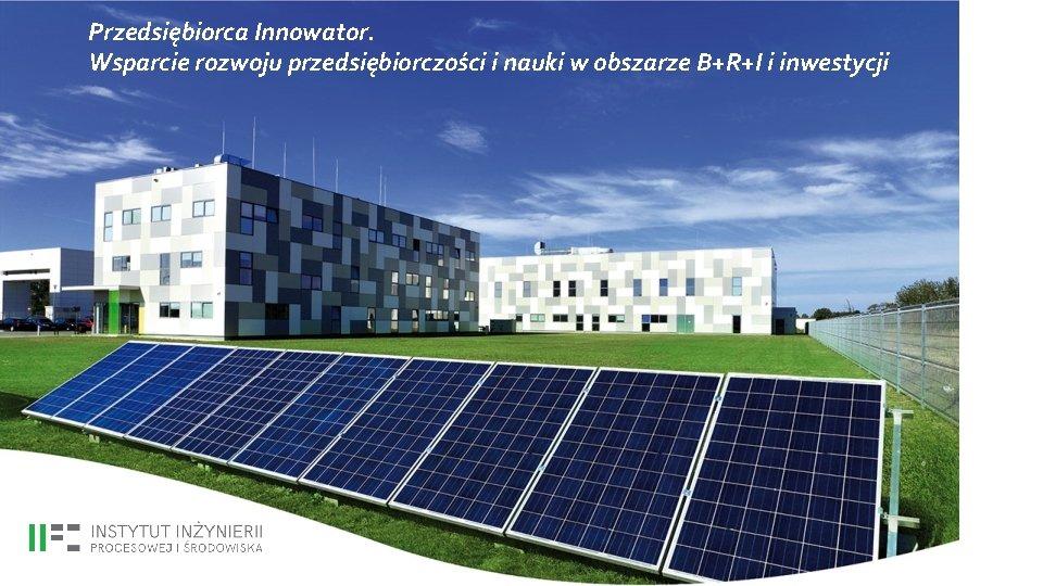Przedsiębiorca Innowator. Wsparcie rozwoju przedsiębiorczości i nauki w obszarze B+R+I i inwestycji
