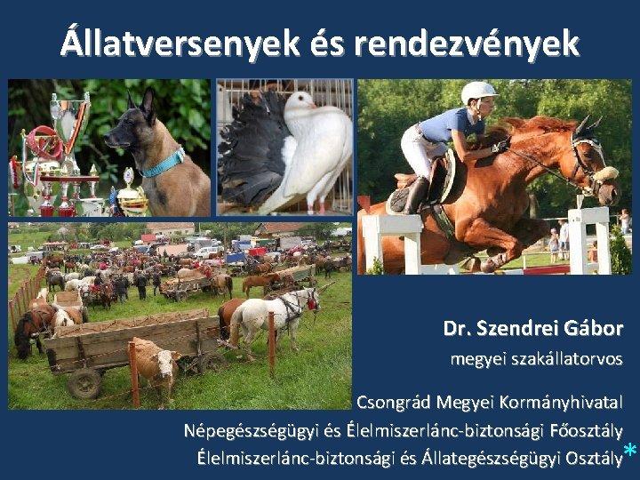 Állatversenyek és rendezvények Dr. Szendrei Gábor megyei szakállatorvos Csongrád Megyei Kormányhivatal Népegészségügyi és Élelmiszerlánc-biztonsági