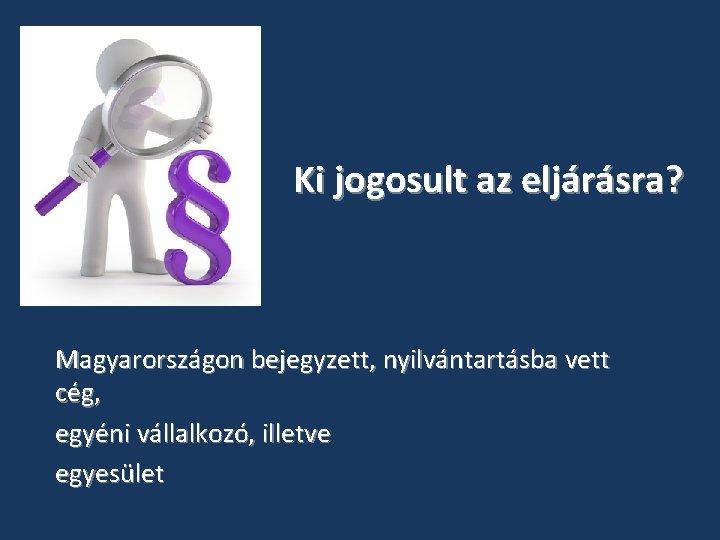 Ki jogosult az eljárásra? Magyarországon bejegyzett, nyilvántartásba vett cég, egyéni vállalkozó, illetve egyesület