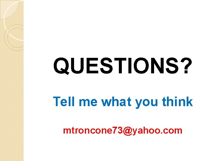 QUESTIONS? Tell me what you think mtroncone 73@yahoo. com