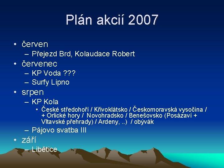 Plán akcií 2007 • červen – Přejezd Brd, Kolaudace Robert • červenec – KP