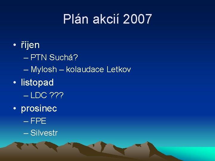 Plán akcií 2007 • říjen – PTN Suchá? – Mylosh – kolaudace Letkov •