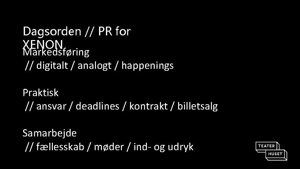 Dagsorden // PR for XENON Markedsføring // digitalt / analogt / happenings Praktisk //
