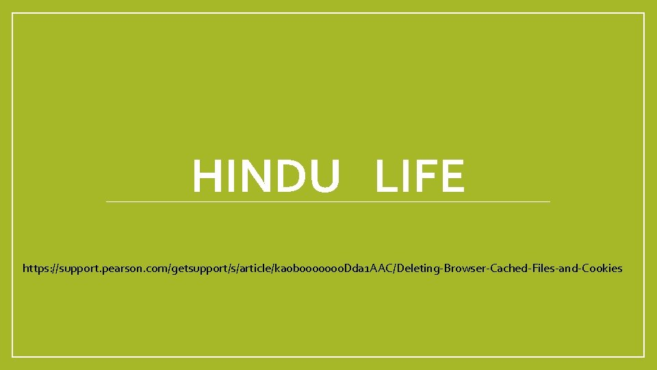 HINDU LIFE https: //support. pearson. com/getsupport/s/article/ka 0 b 0000000 Dda 1 AAC/Deleting-Browser-Cached-Files-and-Cookies