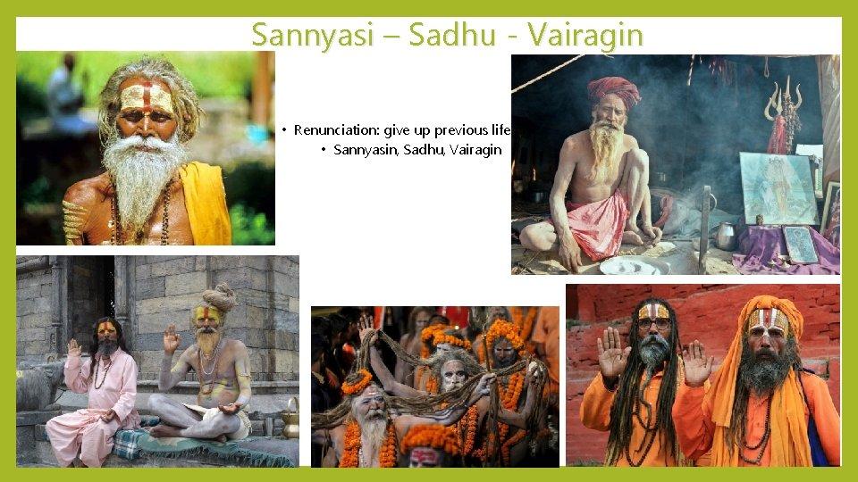 Sannyasi – Sadhu - Vairagin • Renunciation: give up previous life • Sannyasin, Sadhu,