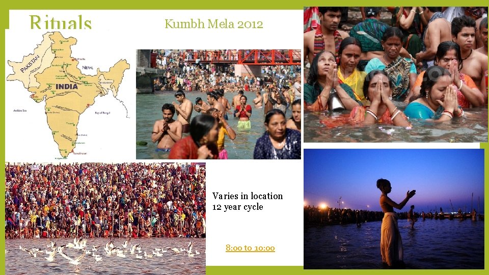 Rituals Kumbh Mela 2012 Varies in location 12 year cycle 8: 00 to 10: