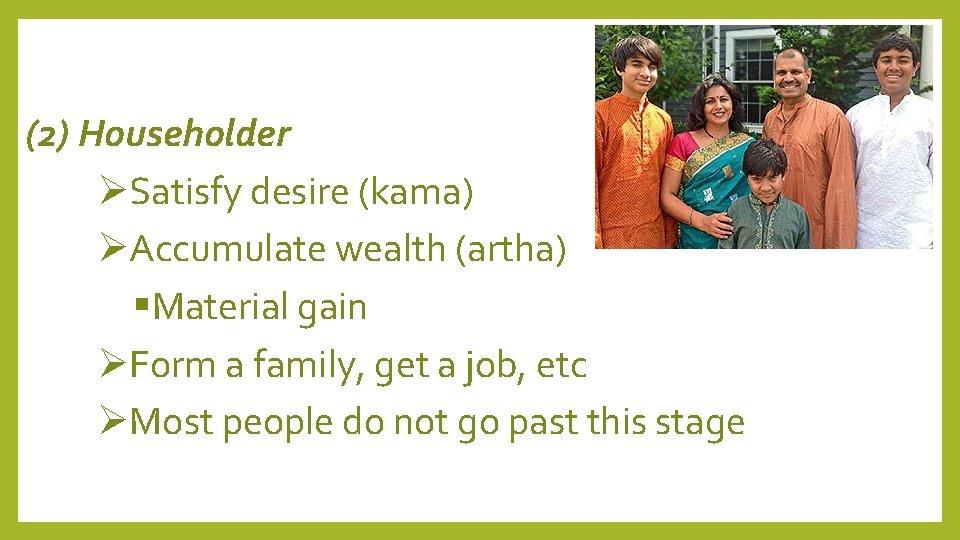 (2) Householder Satisfy desire (kama) Accumulate wealth (artha) Material gain Form a family, get