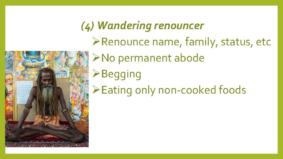 (4) Wandering renouncer Renounce name, family, status, etc No permanent abode Begging Eating only