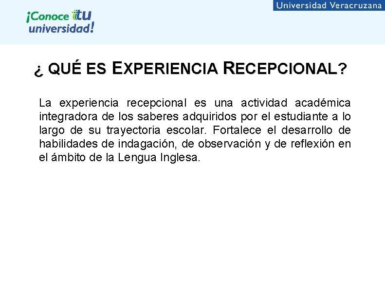¿ QUÉ ES EXPERIENCIA RECEPCIONAL? La experiencia recepcional es una actividad académica integradora de