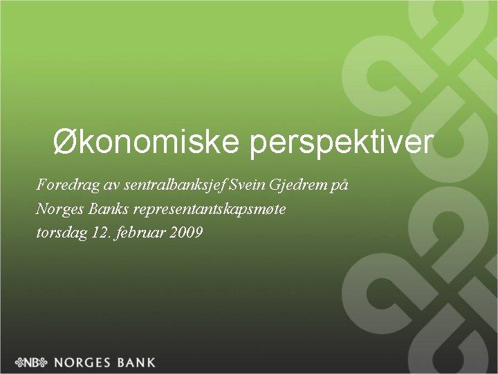 Økonomiske perspektiver Foredrag av sentralbanksjef Svein Gjedrem på Norges Banks representantskapsmøte torsdag 12. februar