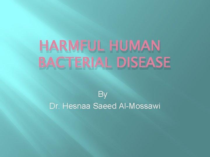 HARMFUL HUMAN BACTERIAL DISEASE By Dr. Hesnaa Saeed Al-Mossawi