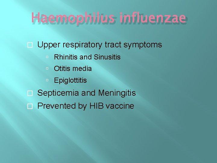 Haemophilus influenzae � Upper respiratory tract symptoms Rhinitis and Sinusitis Otitis media Epiglottitis �