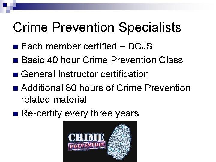 Crime Prevention Specialists Each member certified – DCJS n Basic 40 hour Crime Prevention