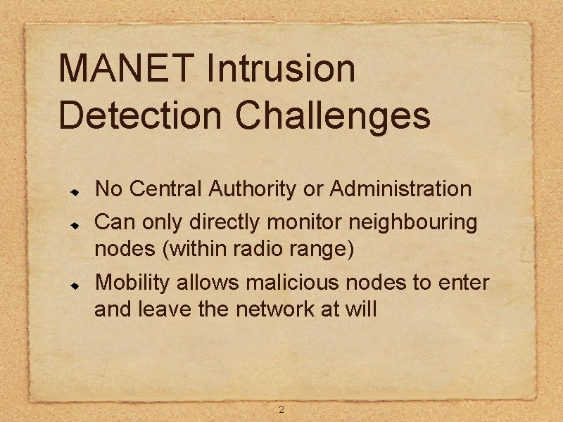 MANET Intrusion Detection Challenges No Central Authority or Administration Can only directly monitor neighbouring