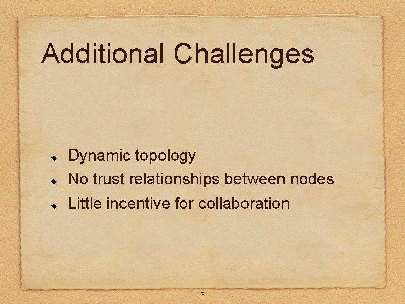 Additional Challenges Dynamic topology No trust relationships between nodes Little incentive for collaboration 3