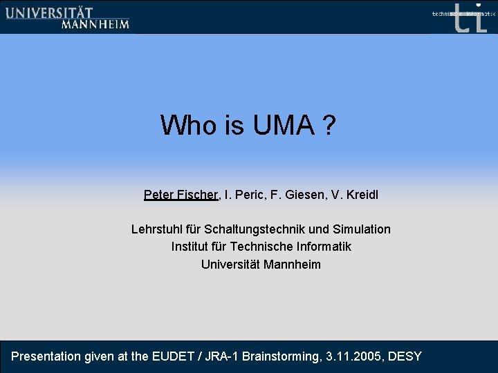 Who is UMA ? Peter Fischer, I. Peric, F. Giesen, V. Kreidl Lehrstuhl für