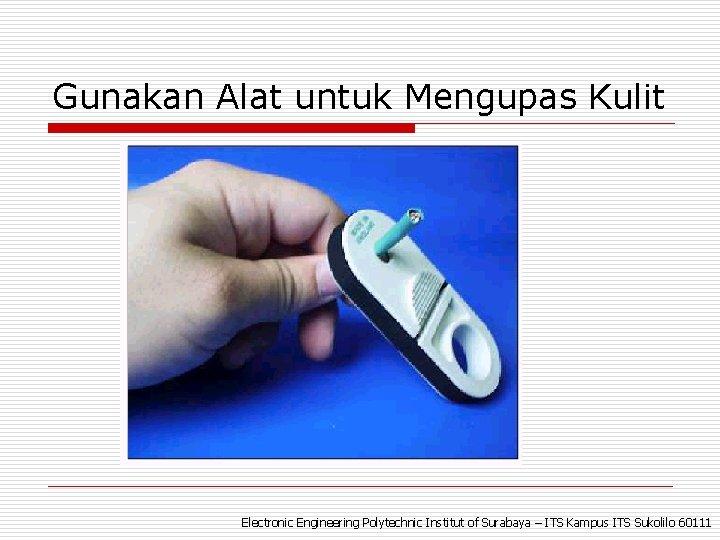 Gunakan Alat untuk Mengupas Kulit Electronic Engineering Polytechnic Institut of Surabaya – ITS Kampus