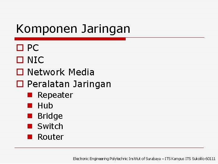 Komponen Jaringan o o PC NIC Network Media Peralatan Jaringan n n Repeater Hub