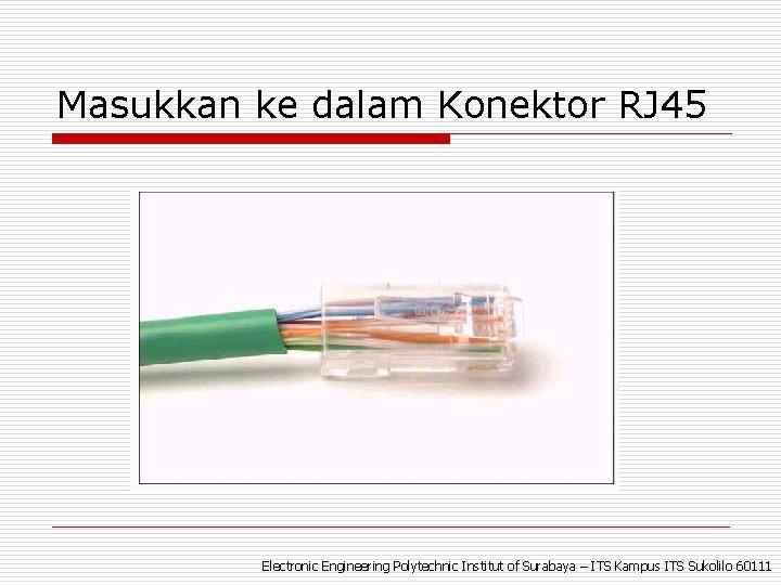 Masukkan ke dalam Konektor RJ 45 Electronic Engineering Polytechnic Institut of Surabaya – ITS