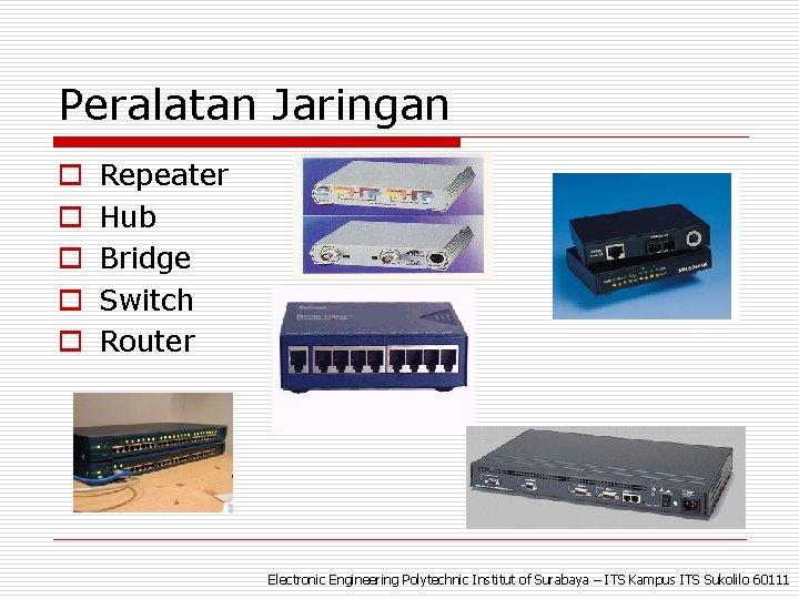 Peralatan Jaringan o o o Repeater Hub Bridge Switch Router Electronic Engineering Polytechnic Institut
