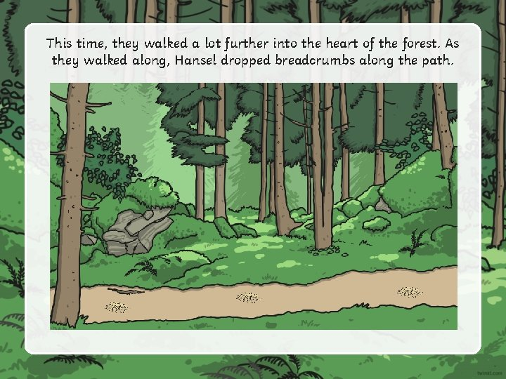 This time, they walked a lot further into the heart of the forest. As
