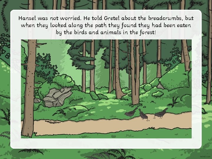 Hansel was not worried. He told Gretel about the breadcrumbs, but when they looked