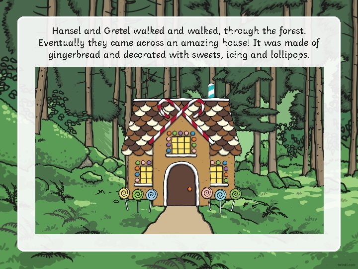 Hansel and Gretel walked and walked, through the forest. Eventually they came across an