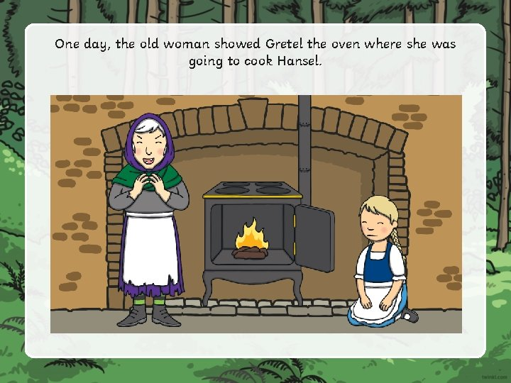 One day, the old woman showed Gretel the oven where she was going to