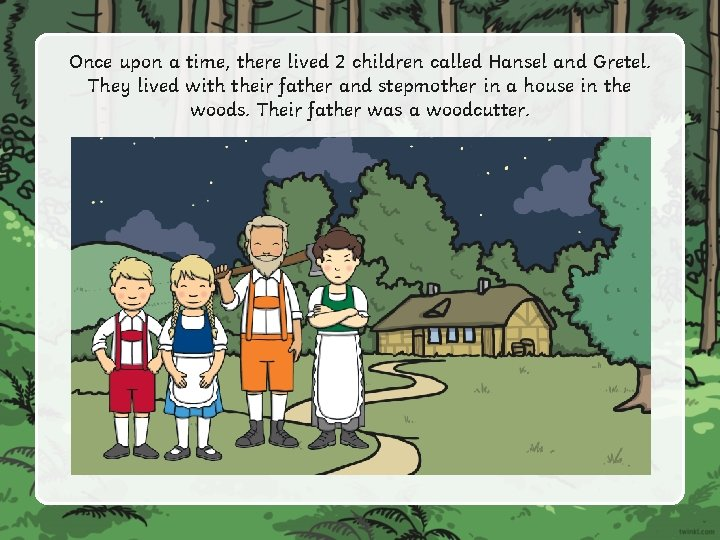Once upon a time, there lived 2 children called Hansel and Gretel. They lived