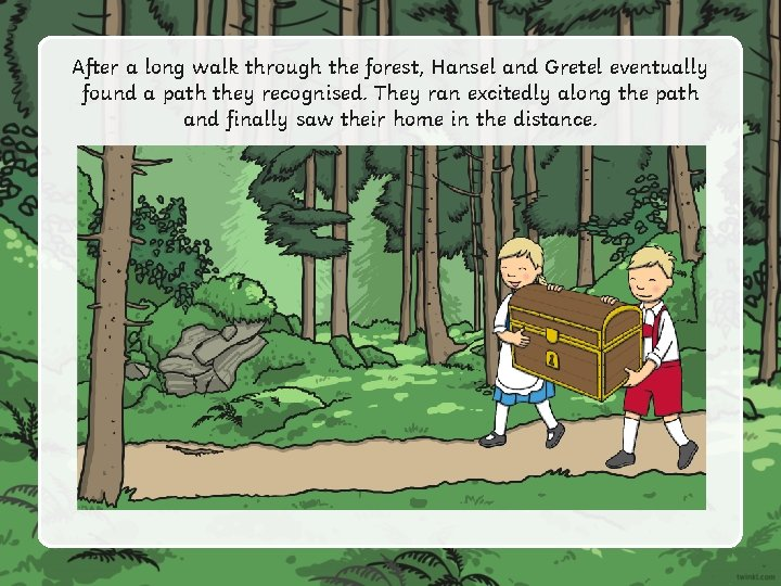 After a long walk through the forest, Hansel and Gretel eventually found a path