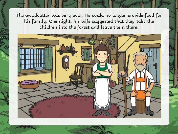 The woodcutter was very poor. He could no longer provide food for his family.
