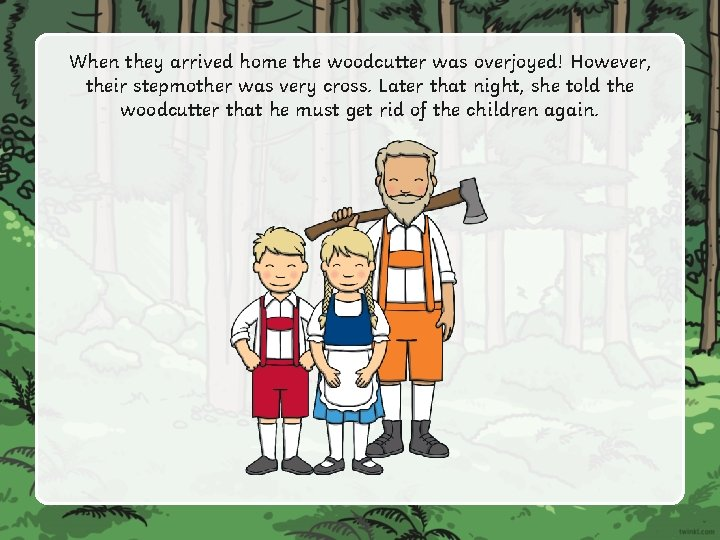 When they arrived home the woodcutter was overjoyed! However, their stepmother was very cross.