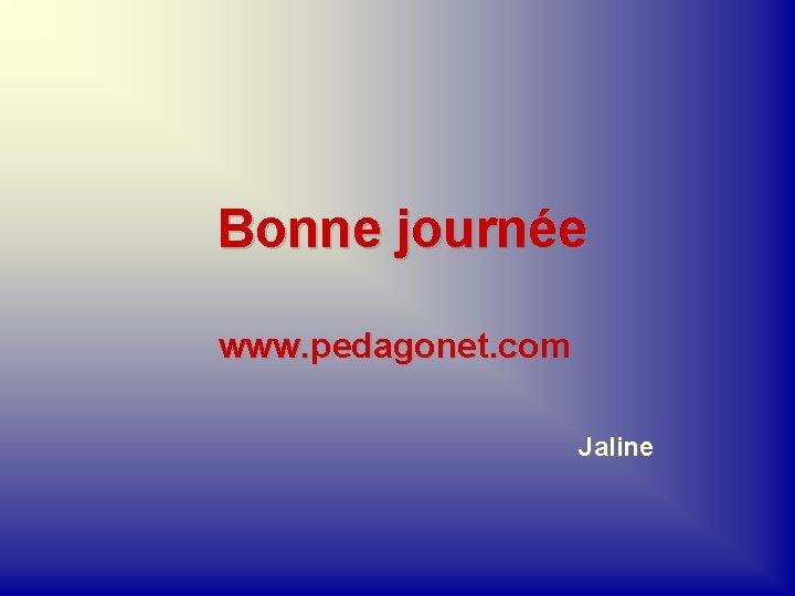 Bonne journée www. pedagonet. com Jaline