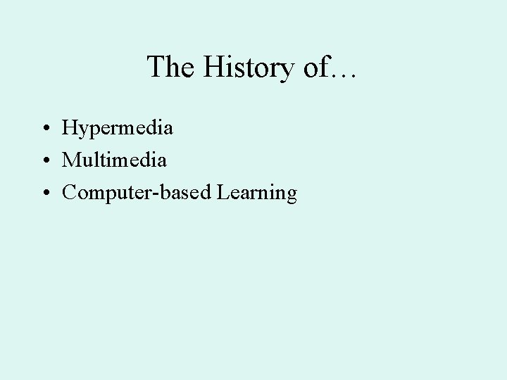 The History of… • Hypermedia • Multimedia • Computer-based Learning