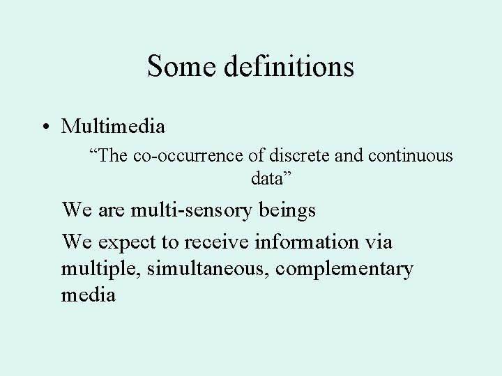 """Some definitions • Multimedia """"The co-occurrence of discrete and continuous data"""" We are multi-sensory"""