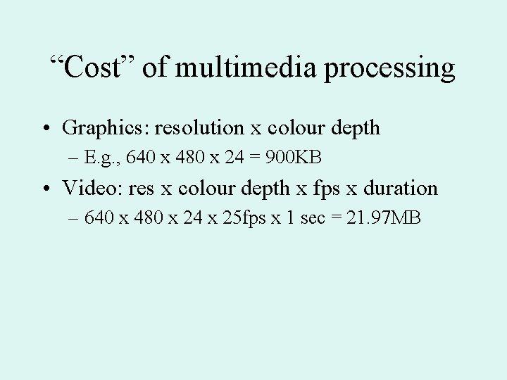 """Cost"" of multimedia processing • Graphics: resolution x colour depth – E. g. ,"