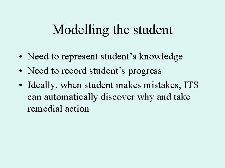 Modelling the student • Need to represent student's knowledge • Need to record student's